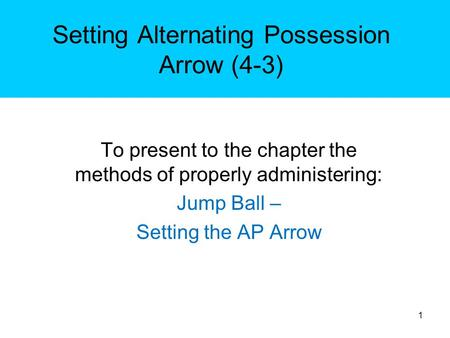 Setting Alternating Possession Arrow (4-3) To present to the chapter the methods of properly administering: Jump Ball – Setting the AP Arrow 1.