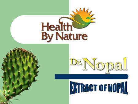 What is NOPAL? The ancient Aztecs, an indigenous people of Mexico used NOPAL. TO RID THE BODY OF INTESTINAL PARASITES, TO PROMOTE THE SECRETION AND EXCRETION.