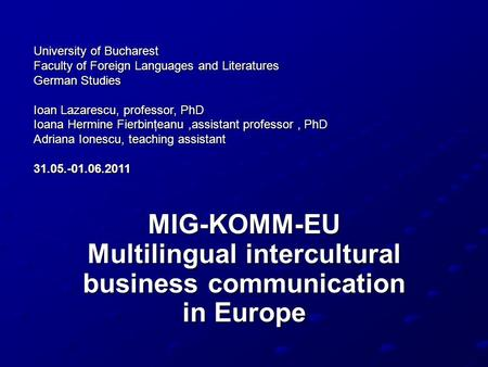MIG-KOMM-EU Multilingual intercultural business communication in Europe University of Bucharest Faculty of Foreign Languages and Literatures German Studies.