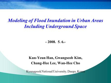 Modeling of Flood Inundation in Urban Areas Including Underground Space - 2008. 5. 6.- Kun-Yeun Han, Gwangseob Kim, Chang-Hee Lee, Wan-Hee Cho Kyungpook.