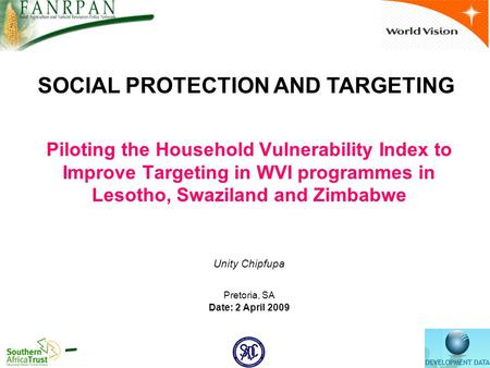 Piloting the Household Vulnerability Index to Improve Targeting in WVI programmes in Lesotho, Swaziland and Zimbabwe Unity Chipfupa Pretoria, SA Date: