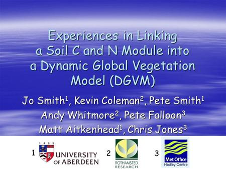 Experiences in Linking a Soil C and N Module into a Dynamic Global Vegetation Model (DGVM) Jo Smith 1, Kevin Coleman 2, Pete Smith 1 Andy Whitmore 2, Pete.