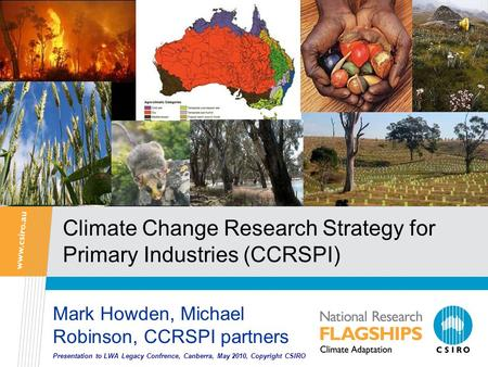Climate Change Research Strategy for Primary Industries (CCRSPI) Mark Howden, Michael Robinson, CCRSPI partners Presentation to LWA Legacy Confrence, Canberra,