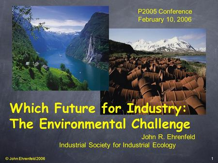 © John Ehrenfeld 2006 1 Which Future for Industry: The Environmental Challenge P2005 Conference February 10, 2006 John R. Ehrenfeld Industrial Society.