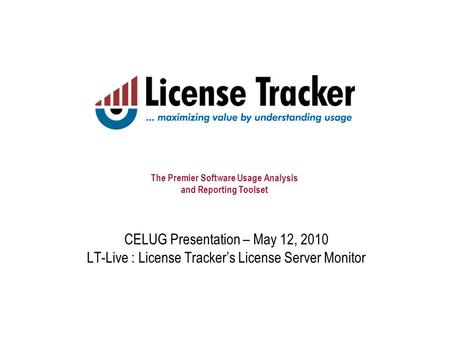 The Premier Software Usage Analysis and Reporting Toolset CELUG Presentation – May 12, 2010 LT-Live : License Tracker's License Server Monitor.