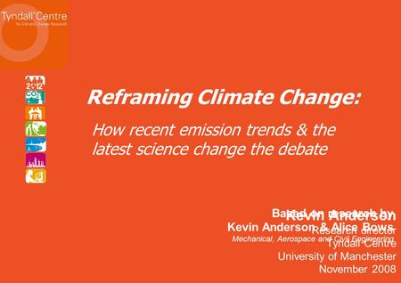 Kevin Anderson Research director Tyndall Centre University of Manchester November 2008 Reframing Climate Change: Based on research by Kevin Anderson &