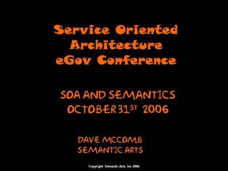 Copyright Semantic Arts, Inc 2006 Service Oriented Architecture eGov Conference Dave McComb Semantic arts SOA and Semantics October 31 st 2006.