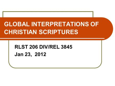 GLOBAL INTERPRETATIONS OF CHRISTIAN SCRIPTURES RLST 206 DIV/REL 3845 Jan 23, 2012.