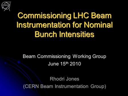 Commissioning LHC Beam Instrumentation for Nominal Bunch Intensities Beam Commissioning Working Group June 15 th 2010 Rhodri Jones (CERN Beam Instrumentation.