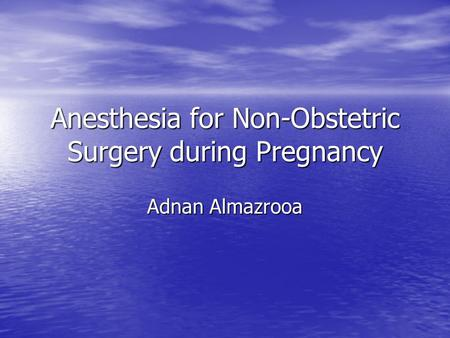 Anesthesia for Non-Obstetric Surgery during Pregnancy Adnan Almazrooa.