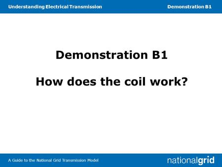 Understanding Electrical TransmissionDemonstration B1 A Guide to the National Grid Transmission Model Demonstration B1 How does the coil work?