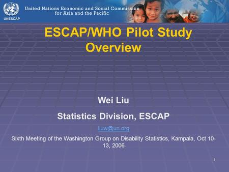 1 ESCAP/WHO Pilot Study Overview Wei Liu Statistics Division, ESCAP Sixth Meeting of the Washington Group on Disability Statistics, Kampala,