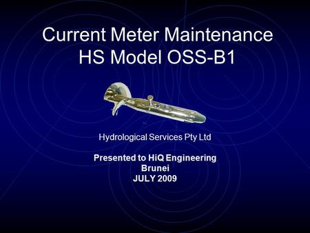 Current Meter Maintenance HS Model OSS-B1 Hydrological Services Pty Ltd Presented to HiQ Engineering Brunei JULY 2009.
