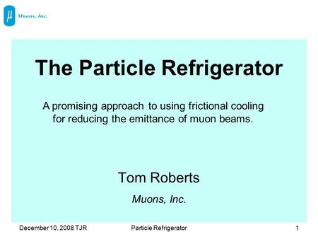 December 10, 2008 TJRParticle Refrigerator1 The Particle Refrigerator Tom Roberts Muons, Inc. A promising approach to using frictional cooling for reducing.