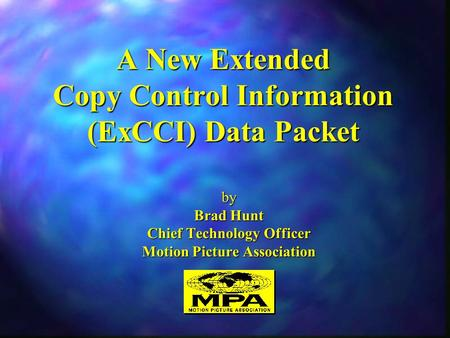 A New Extended Copy Control Information (ExCCI) Data Packet by Brad Hunt Chief Technology Officer Motion Picture Association.