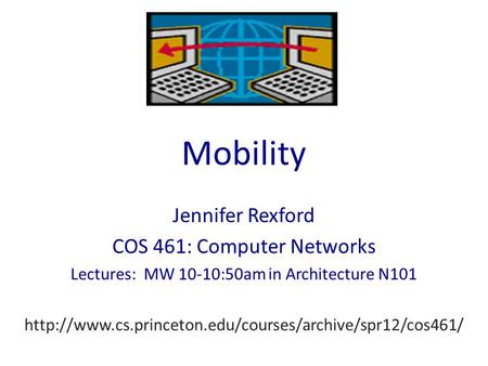 Mobility Jennifer Rexford COS 461: Computer Networks Lectures: MW 10-10:50am in Architecture N101