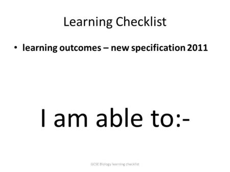 Learning Checklist learning outcomes – new specification 2011 I am able to:- GCSE Biology learning checklist.