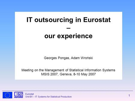 1 Eurostat Unit B1 – IT Systems for Statistical Production IT outsourcing in Eurostat – our experience Georges Pongas, Adam Wroński Meeting on the Management.