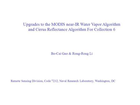 Upgrades to the MODIS near-IR Water Vapor Algorithm and Cirrus Reflectance Algorithm For Collection 6 Bo-Cai Gao & Rong-Rong Li Remote Sensing Division,