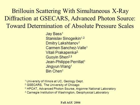 Brillouin Scattering With Simultaneous X-Ray Diffraction at GSECARS, Advanced Photon Source: Toward Determination of Absolute Pressure Scales Jay Bass.
