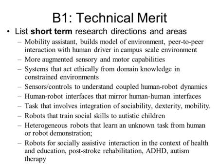 B1: Technical Merit List short term research directions and areas –Mobility assistant, builds model of environment, peer-to-peer interaction with human.