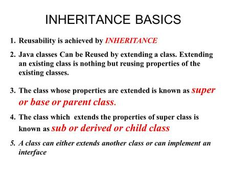 INHERITANCE BASICS 1.Reusability is achieved by INHERITANCE 2.Java classes Can be Reused by extending a class. Extending an existing class is nothing but.