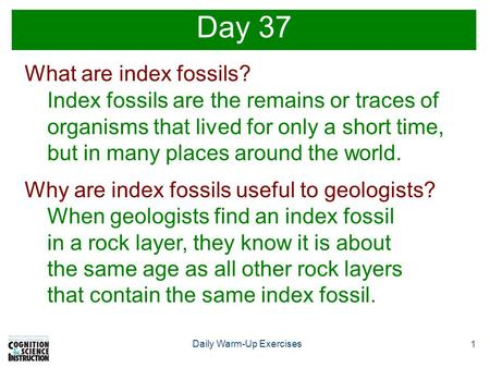 1 Daily Warm-Up Exercises Day 37 What are index fossils? Index fossils are the remains or traces of organisms that lived for only a short time, but in.