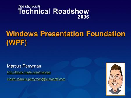 The Microsoft Technical Roadshow 2006 Windows Presentation Foundation (WPF) Marcus Perryman