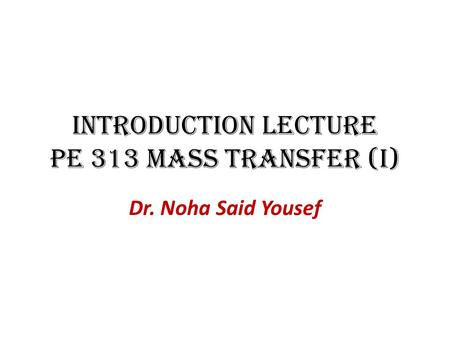 Introduction Lecture PE 313 Mass Transfer (I) Dr. Noha Said Yousef.