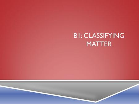 B1: CLASSIFYING MATTER. B1-1: WHAT ARE ELEMENTS?