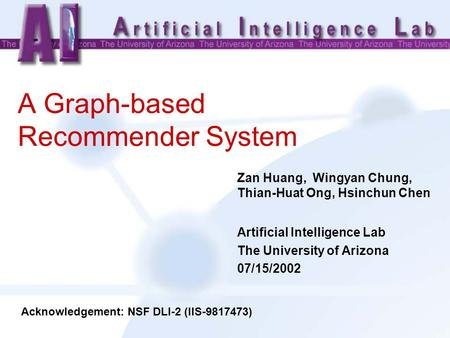 A Graph-based Recommender System Zan Huang, Wingyan Chung, Thian-Huat Ong, Hsinchun Chen Artificial Intelligence Lab The University of Arizona 07/15/2002.