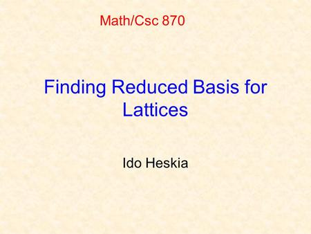 Finding Reduced Basis for Lattices Ido Heskia Math/Csc 870.