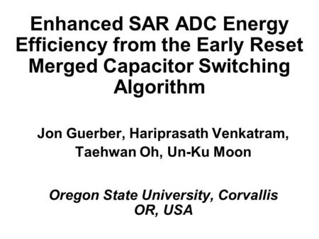 Enhanced SAR ADC Energy Efficiency from the Early Reset Merged Capacitor Switching Algorithm Jon Guerber, Hariprasath Venkatram, Taehwan Oh, Un-Ku Moon.