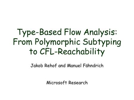Type-Based Flow Analysis: From Polymorphic Subtyping to CFL-Reachability Jakob Rehof and Manuel Fähndrich Microsoft Research.