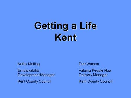 Dee Watson Valuing People Now Delivery Manager Kent County Council Kathy Melling Employability Development Manager Kent County Council Getting a Life Kent.