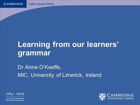 Learning from our learners' grammar Dr Anne O'Keeffe, MIC, University of Limerick, Ireland.