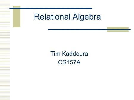 Relational Algebra Tim Kaddoura CS157A. Introduction  Relational query languages are languages for describing queries on a relational database  Three.