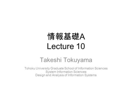 情報基礎 A Lecture 10 Takeshi Tokuyama Tohoku University Graduate School of Information Sciences System Information Sciences Design and Analysis of Information.