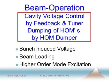 Shuichi Noguchi, KEK6-th ILC School, November 20111 Beam-Operation Cavity Voltage Control by Feedback & Tuner Dumping of HOM' s by HOM Dumper  Bunch Induced.