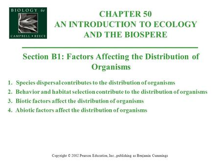 CHAPTER 50 AN INTRODUCTION TO ECOLOGY AND THE BIOSPERE Copyright © 2002 Pearson Education, Inc., publishing as Benjamin Cummings Section B1: Factors Affecting.