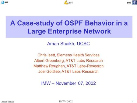 1 Aman Shaikh UCSC SHS IMW - 2002 A Case-study of OSPF Behavior in a Large Enterprise Network Aman Shaikh, UCSC Chris Isett, Siemens Health Services Albert.
