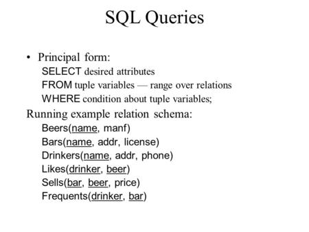 SQL Queries Principal form: SELECT desired attributes FROM tuple variables –– range over relations WHERE condition about tuple variables; Running example.