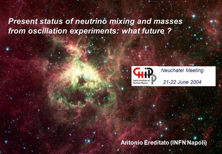 Present status of neutrino mixing and masses from oscillation experiments: what future ? Antonio Ereditato (INFN Napoli) Neuchatel Meeting 21-22 June 2004.