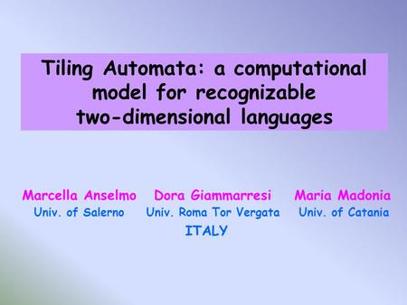 Tiling Automata: a computational model for recognizable two-dimensional languages Marcella Anselmo Dora Giammarresi Maria Madonia Univ. of Salerno Univ.