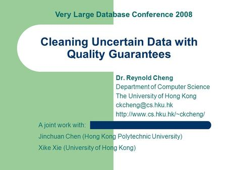 Cleaning Uncertain Data with Quality Guarantees Dr. Reynold Cheng Department of Computer Science The University of Hong Kong
