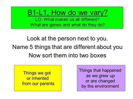 B1-L1, How do we vary? LO: What makes us all different? What are genes and what do they do? Look at the person next to you. Name 5 things that are different.