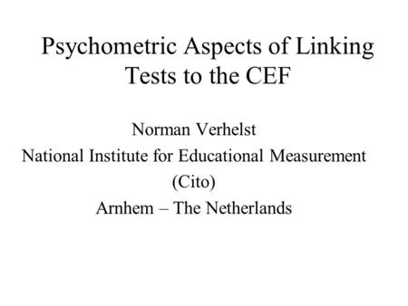 Psychometric Aspects of Linking Tests to the CEF Norman Verhelst National Institute for Educational Measurement (Cito) Arnhem – The Netherlands.