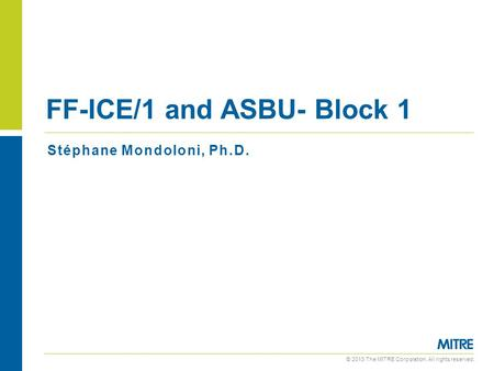 © 2013 The MITRE Corporation. All rights reserved. Stéphane Mondoloni, Ph.D. FF-ICE/1 and ASBU- Block 1.