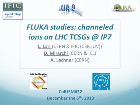 FLUKA studies: channeled ions on LHC IP7 L. Lari (CERN & IFIC (CSIC-UV)) D. Mirarchi (CERN & ICL) A. Lechner (CERN) ColUSM#32 December the 6 th,