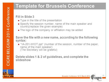 V Brussels Conference 12-13 March 2014 - 1 - CIGRE BELGIUM 2014 Conference Template for Brussels Conference Fill in Slide 3 Type in the title of the presentation.